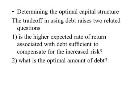 Determining the optimal capital structure The tradeoff in using debt raises two related questions 1) is the higher expected rate of return associated with.