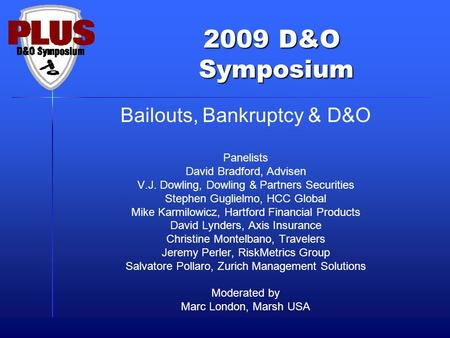 2009 D&O Symposium Symposium Bailouts, Bankruptcy & D&O Panelists David Bradford, Advisen V.J. Dowling, Dowling & Partners Securities Stephen Guglielmo,