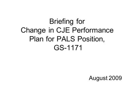 Briefing for Change in CJE Performance Plan for PALS Position, GS-1171 August 2009.