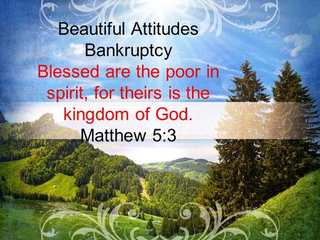 Beautiful Attitudes Bankruptcy Blessed are the poor in spirit, for theirs is the kingdom of God. Matthew 5:3.