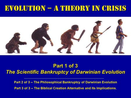 Evolution – a Theory in Crisis Part 1 of 3 The Scientific Bankruptcy of Darwinian Evolution Part 2 of 3 – The Philosophical Bankruptcy of Darwinian Evolution.