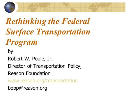 Rethinking the Federal Surface Transportation Program by Robert W. Poole, Jr. Director of Transportation Policy, Reason Foundation www.reason.org/transportation.