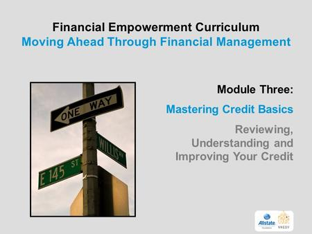 Financial Empowerment Curriculum Moving Ahead Through Financial Management Module Three: Mastering Credit Basics Reviewing, Understanding and Improving.