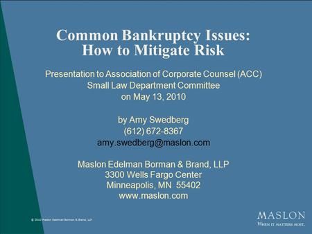 © 2010 Maslon Edelman Borman & Brand, LLP Common Bankruptcy Issues: How to Mitigate Risk Presentation to Association of Corporate Counsel (ACC) Small Law.