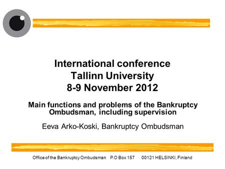 Office of the Bankruptcy Ombudsman P.O Box 157 00121 HELSINKI, Finland International conference Tallinn University 8-9 November 2012 Main functions and.