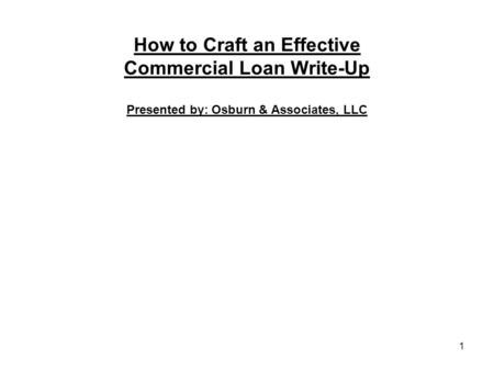 How to Craft an Effective Commercial Loan Write-Up Presented by: Osburn & Associates, LLC 1.