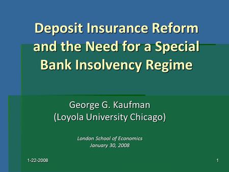 1-22-20081 Deposit Insurance Reform and the Need for a Special Bank Insolvency Regime George G. Kaufman (Loyola University Chicago) London School of Economics.