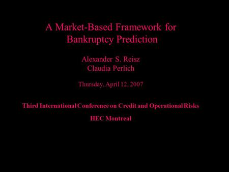 Alexander Reisz A Market-Based Framework for Bankruptcy Prediction Alexander S. Reisz Claudia Perlich Thursday, April 12, 2007 Third International Conference.
