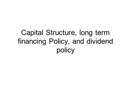 Capital Structure, long term financing Policy, and dividend policy.