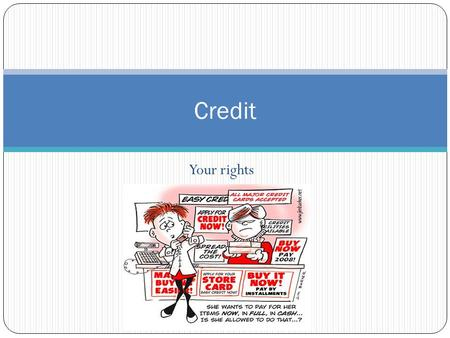 Your rights Credit. Your rights Truth in Lending Act (1968) Ensures consumers are fully informed about cost and conditions of borrowing. Fair Credit Reporting.