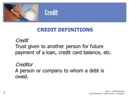 CREDIT DEFINITIONS Credit Trust given to another person for future payment of a loan, credit card balance, etc. Creditor A person or company to whom a.