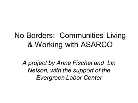 No Borders: Communities Living & Working with ASARCO A project by Anne Fischel and Lin Nelson, with the support of the Evergreen Labor Center.