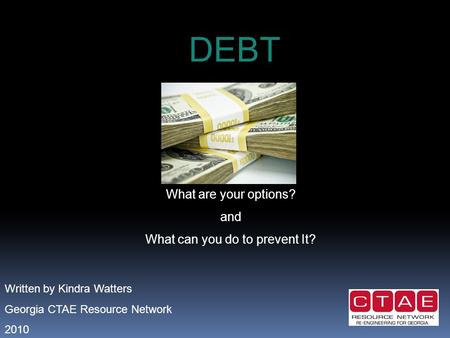 DEBT What are your options? and What can you do to prevent It? Written by Kindra Watters Georgia CTAE Resource Network 2010.