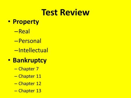 Test Review Property – Real – Personal – Intellectual Bankruptcy – Chapter 7 – Chapter 11 – Chapter 12 – Chapter 13.