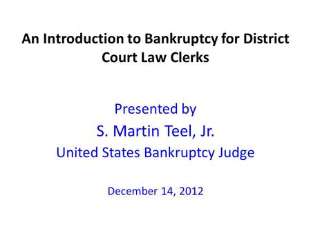 An Introduction to Bankruptcy for District Court Law Clerks Presented by S. Martin Teel, Jr. United States Bankruptcy Judge December 14, 2012.