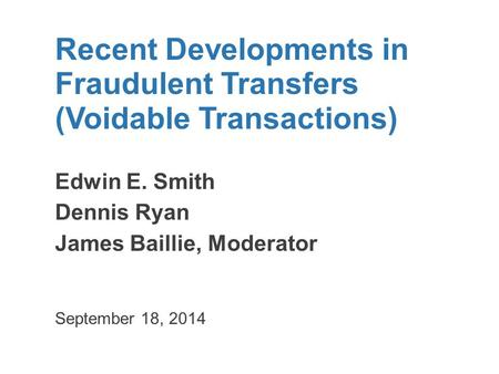 Recent Developments in Fraudulent Transfers (Voidable Transactions) Edwin E. Smith Dennis Ryan James Baillie, Moderator September 18, 2014.