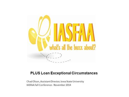 PLUS Loan Exceptional Circumstances Chad Olson, Assistant Director, Iowa State University IASFAA Fall Conference - November 2014.