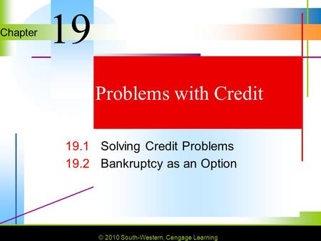 © 2010 South-Western, Cengage Learning Chapter © 2010 South-Western, Cengage Learning Problems with Credit 19.1 Solving Credit Problems 19.2 Bankruptcy.