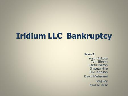 Iridium LLC Bankruptcy Team 2: Yusuf Akkoca Tom Bloom Karen Delton Shweta Hire Eric Johnson David Mahzonni Greg Roy April 12, 2012.