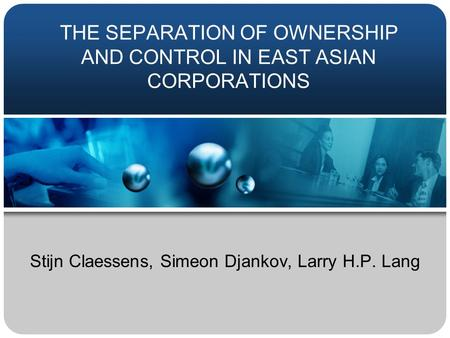 THE SEPARATION OF OWNERSHIP AND CONTROL IN EAST ASIAN CORPORATIONS Stijn Claessens, Simeon Djankov, Larry H.P. Lang.
