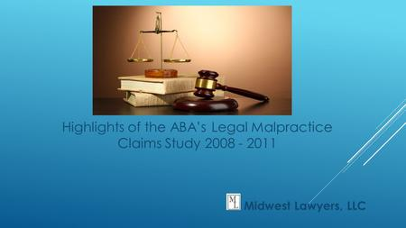 Highlights of the ABA's Legal Malpractice Claims Study 2008 - 2011 Midwest Lawyers, LLC.