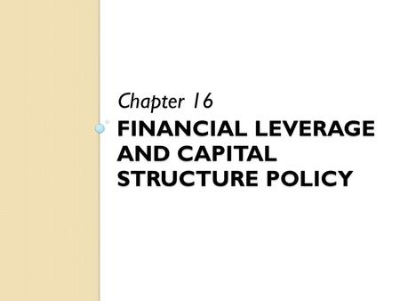 FINANCIAL LEVERAGE AND CAPITAL STRUCTURE POLICY Chapter 16.