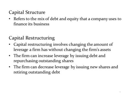 Capital Structure Refers to the mix of debt and equity that a company uses to finance its business Capital Restructuring Capital restructuring involves.