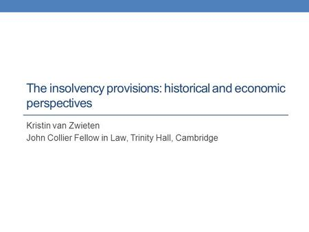 The insolvency provisions: historical and economic perspectives Kristin van Zwieten John Collier Fellow in Law, Trinity Hall, Cambridge.