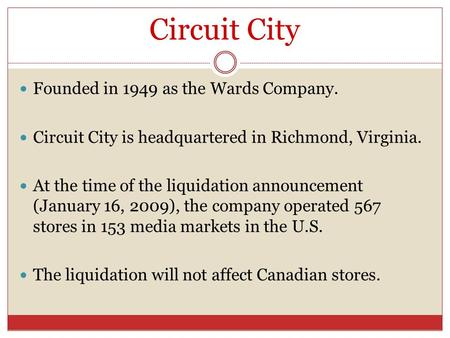 Circuit City Founded in 1949 as the Wards Company. Circuit City is headquartered in Richmond, Virginia. At the time of the liquidation announcement (January.