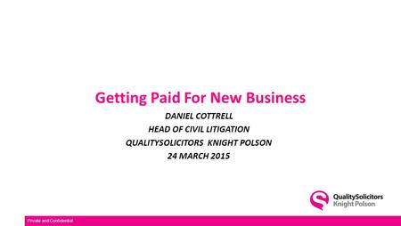 Getting Paid For New Business DANIEL COTTRELL HEAD OF CIVIL LITIGATION QUALITYSOLICITORS KNIGHT POLSON 24 MARCH 2015 Private and Confidential.