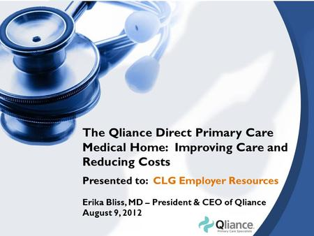 The Qliance Direct Primary Care Medical Home: Improving Care and Reducing Costs Presented to: CLG Employer Resources Erika Bliss, MD – President & CEO.