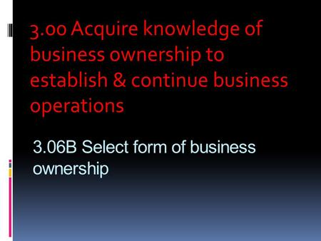 3.06B Select form of business ownership 3.00 Acquire knowledge of business ownership to establish & continue business operations.