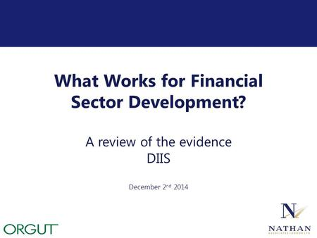 What Works for Financial Sector Development? A review of the evidence DIIS December 2 nd 2014.