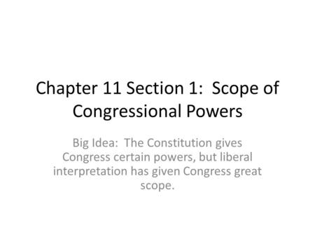 Chapter 11 Section 1: Scope of Congressional Powers Big Idea: The Constitution gives Congress certain powers, but liberal interpretation has given Congress.