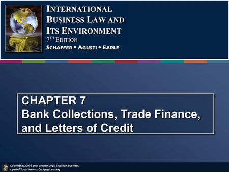Copyright © 2009 South-Western Legal Studies in Business, a part of South-Western Cengage Learning. CHAPTER 7 Bank Collections, Trade Finance, and Letters.