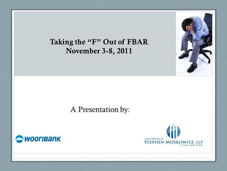 "Taking the ""F"" Out of FBAR November 3-8, 2011 A Presentation by:"