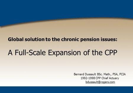 Global solution to the chronic pension issues: A Full-Scale Expansion of the CPP Bernard Dussault BSc. Math., FSA, FCIA 1992-1998 CPP Chief Actuary