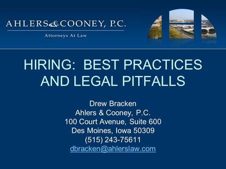 HIRING: BEST PRACTICES AND LEGAL PITFALLS Drew Bracken Ahlers & Cooney, P.C. 100 Court Avenue, Suite 600 Des Moines, Iowa 50309 (515) 243-75611