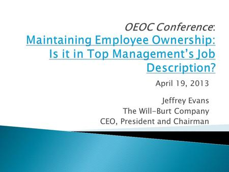 April 19, 2013 Jeffrey Evans The Will-Burt Company CEO, President and Chairman.