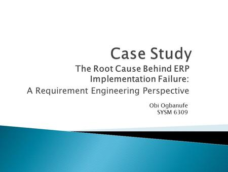 The Root Cause Behind ERP Implementation Failure: A Requirement Engineering Perspective Obi Ogbanufe SYSM 6309.