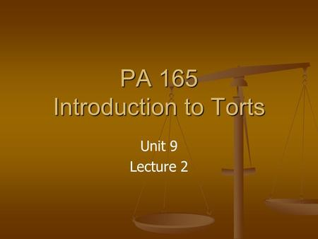 PA 165 Introduction to Torts Unit 9 Lecture 2. Unit 9 Graded Items Lecture 1 (10 points) Lecture 2 (10 points) Discussion (20 points) Final Exam (140.