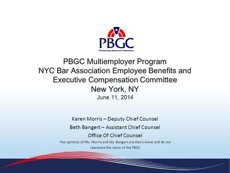 PBGC Multiemployer Program NYC Bar Association Employee Benefits and Executive Compensation Committee New York, NY June 11, 2014 Karen Morris – Deputy.