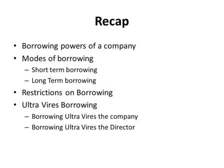 Recap Borrowing powers of a company Modes of borrowing