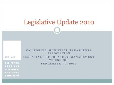 CALIFORNIA MUNICIPAL TREASURERS ASSOCIATION ESSENTIALS OF TREASURY MANAGEMENT WORKSHOP SEPTEMBER 30, 2010 Legislative Update 2010.