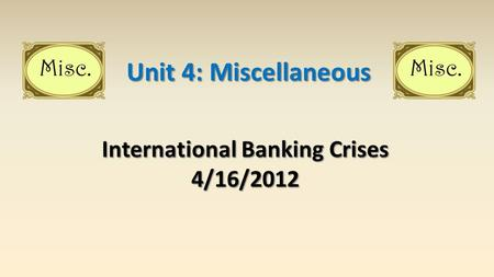 International Banking Crises 4/16/2012 Unit 4: Miscellaneous.
