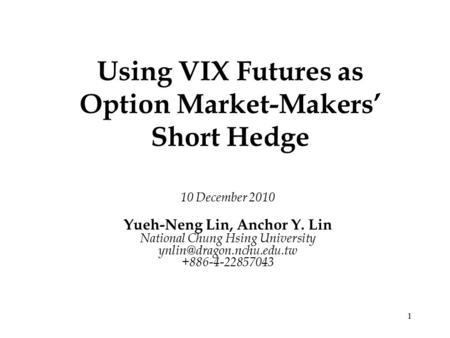1 Using VIX Futures as Option Market-Makers' Short Hedge 10 December 2010 Yueh-Neng Lin, Anchor Y. Lin National Chung Hsing University
