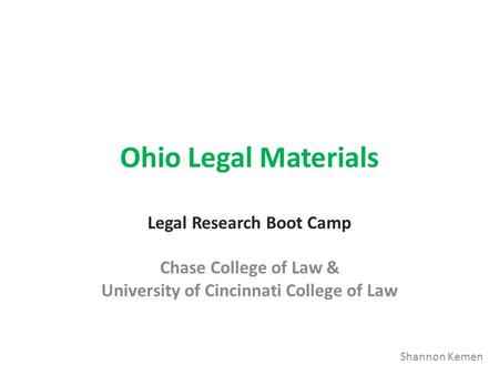 Ohio Legal Materials Legal Research Boot Camp Chase College of Law & University of Cincinnati College of Law Shannon Kemen.