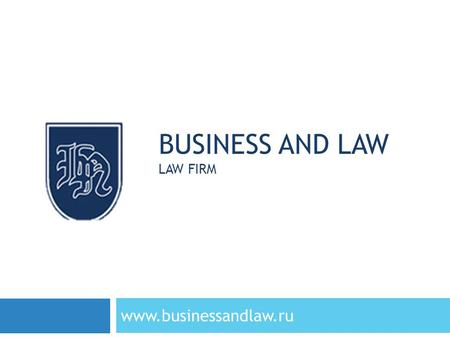 "BUSINESS AND LAW LAW FIRM www.businessandlaw.ru. ABOUT US www.businessandlaw.ru Legal firm ""Business and Law"" has been providing legal expertise in the."