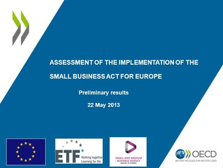 ASSESSMENT OF THE IMPLEMENTATION OF THE SMALL BUSINESS ACT FOR EUROPE Preliminary results 22 May 2013.