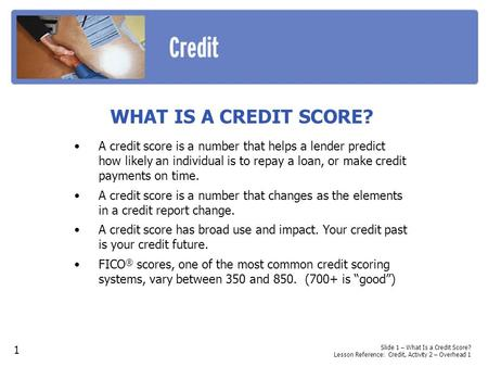 WHAT IS A CREDIT SCORE? A credit score is a number that helps a lender predict how likely an individual is to repay a loan, or make credit payments on.